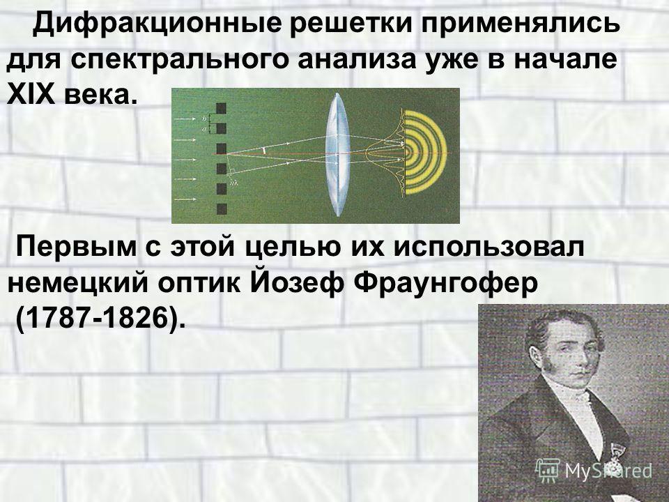 Дифракционные решетки применялись для спектрального анализа уже в начале XIX века. Первым с этой целью их использовал немецкий оптик Йозеф Фраунгофер (1787-1826).