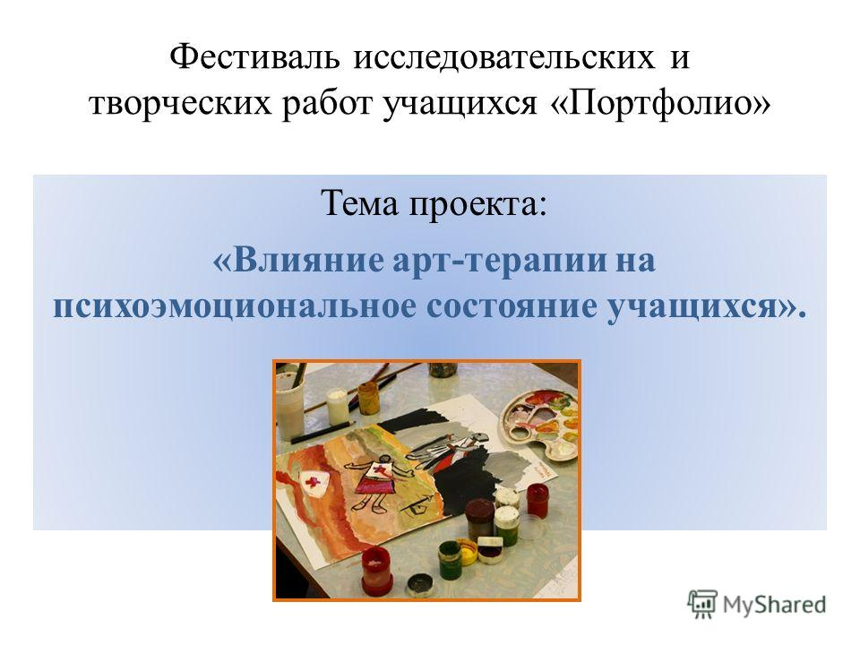 Фестиваль исследовательских и творческих работ учащихся «Портфолио» Тема проекта: «Влияние арт-терапии на психоэмоциональное состояние учащихся».