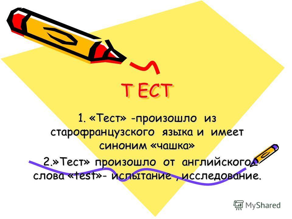 Т ЕСТ 1. «Тест» -произошло из старофранцузского языка и имеет синоним «чашка» 2.»Тест» произошло от английского слова «test»- испытание, исследование.