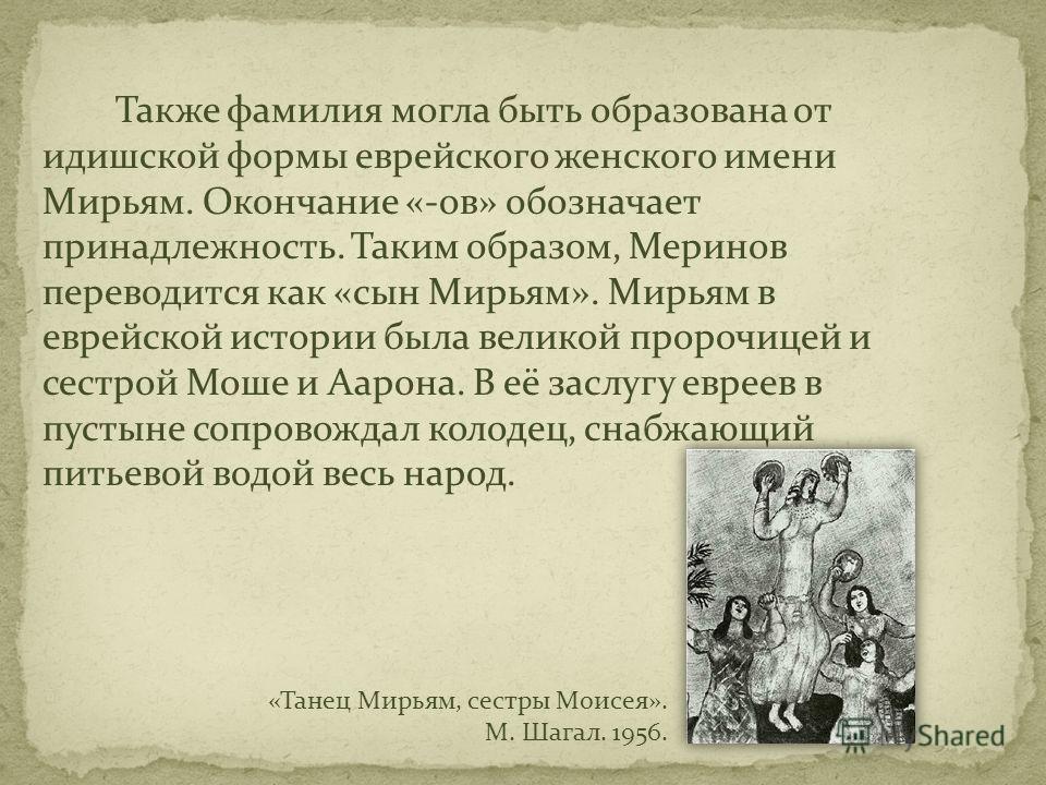 Также фамилия могла быть образована от идишской формы еврейского женского имени Мирьям. Окончание «-ов» обозначает принадлежность. Таким образом, Меринов переводится как «сын Мирьям». Мирьям в еврейской истории была великой пророчицей и сестрой Моше
