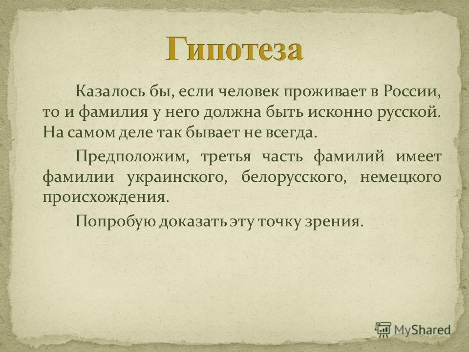 Казалось бы, если человек проживает в России, то и фамилия у него должна быть исконно русской. На самом деле так бывает не всегда. Предположим, третья часть фамилий имеет фамилии украинского, белорусского, немецкого происхождения. Попробую доказать э
