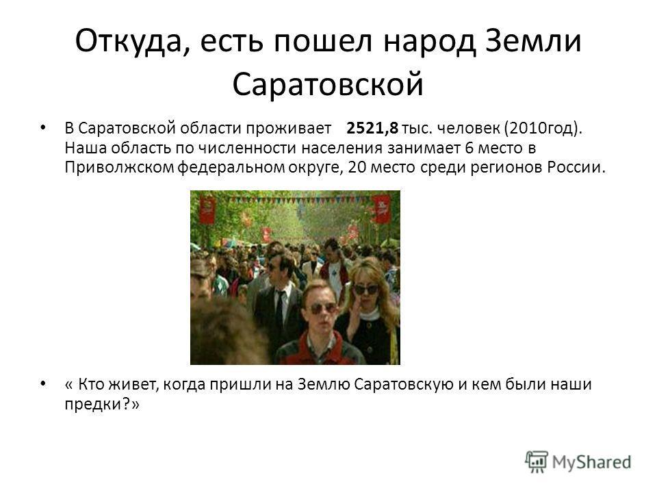 Откуда, есть пошел народ Земли Саратовской В Саратовской области проживает 2521,8 тыс. человек (2010год). Наша область по численности населения занимает 6 место в Приволжском федеральном округе, 20 место среди регионов России. « Кто живет, когда приш