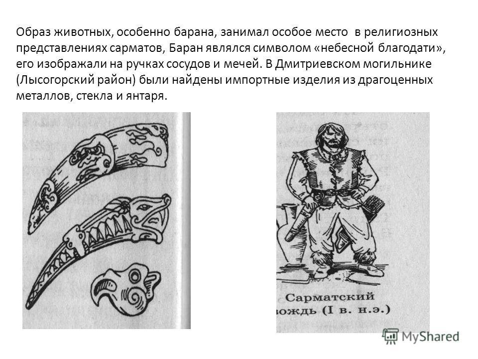 Образ животных, особенно барана, занимал особое место в религиозных представлениях сарматов, Баран являлся символом «небесной благодати», его изображали на ручках сосудов и мечей. В Дмитриевском могильнике (Лысогорский район) были найдены импортные и
