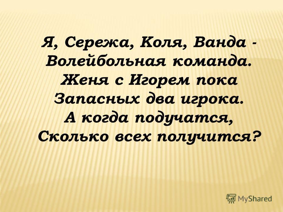 Я, Сережа, Коля, Ванда - Волейбольная команда. Женя с Игорем пока Запасных два игрока. А когда подучатся, Сколько всех получится?