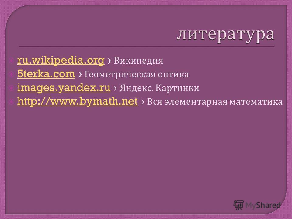 ru.wikipedia.org Википедия ru.wikipedia.org 5terka.com Геометрическая оптика 5terka.com images.yandex.ru Яндекс. Картинки images.yandex.ru http://www.bymath.net Вся элементарная математика http://www.bymath.net