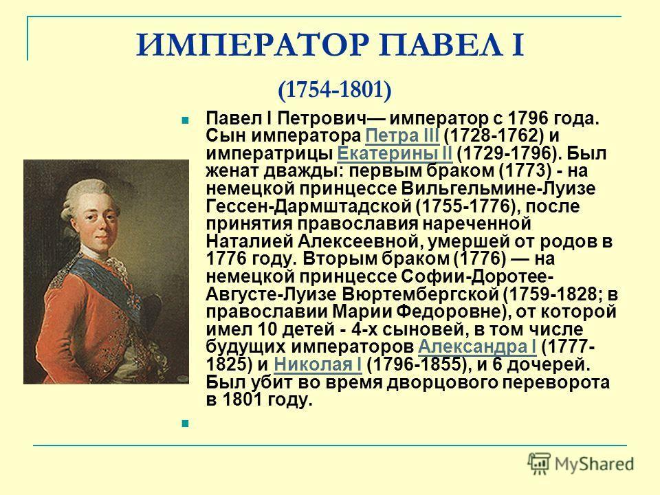 ИМПЕРАТОР ПАВЕЛ I (1754-1801) Павел I Петрович император с 1796 года. Сын императора Петра III (1728-1762) и императрицы Екатерины II (1729-1796). Был женат дважды: первым браком (1773) - на немецкой принцессе Вильгельмине-Луизе Гессен-Дармштадской (