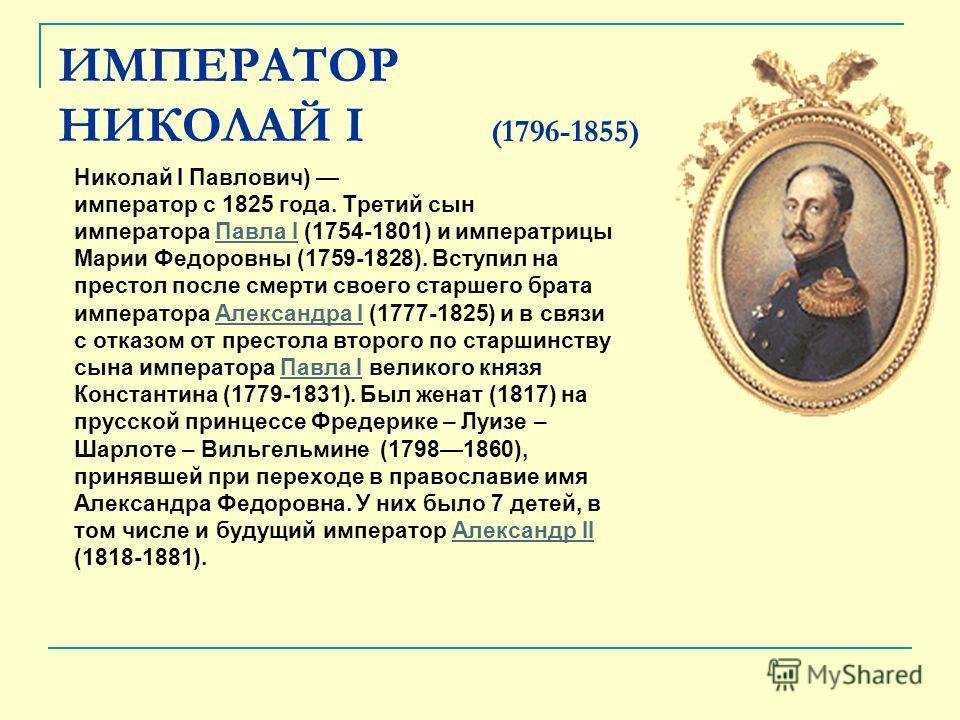 ИМПЕРАТОР НИКОЛАЙ I (1796-1855) Николай I Павлович) император с 1825 года. Третий сын императора Павла I (1754-1801) и императрицыПавла I Марии Федоровны (1759-1828). Вступил на престол после смерти своего старшего брата императора Александра I (1777