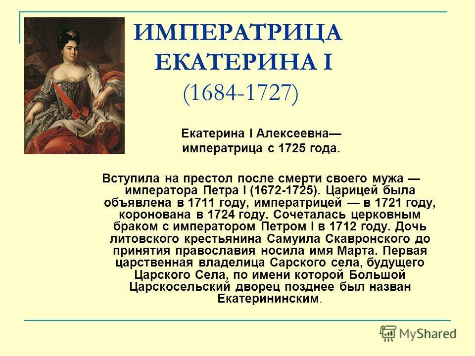 ИМПЕРАТРИЦА ЕКАТЕРИНА I (1684-1727) Екатерина I Алексеевна императрица с 1725 года. Вступила на престол после смерти своего мужа императора Петра I (1672-1725). Царицей была объявлена в 1711 году, императрицей в 1721 году, коронована в 1724 году. Соч