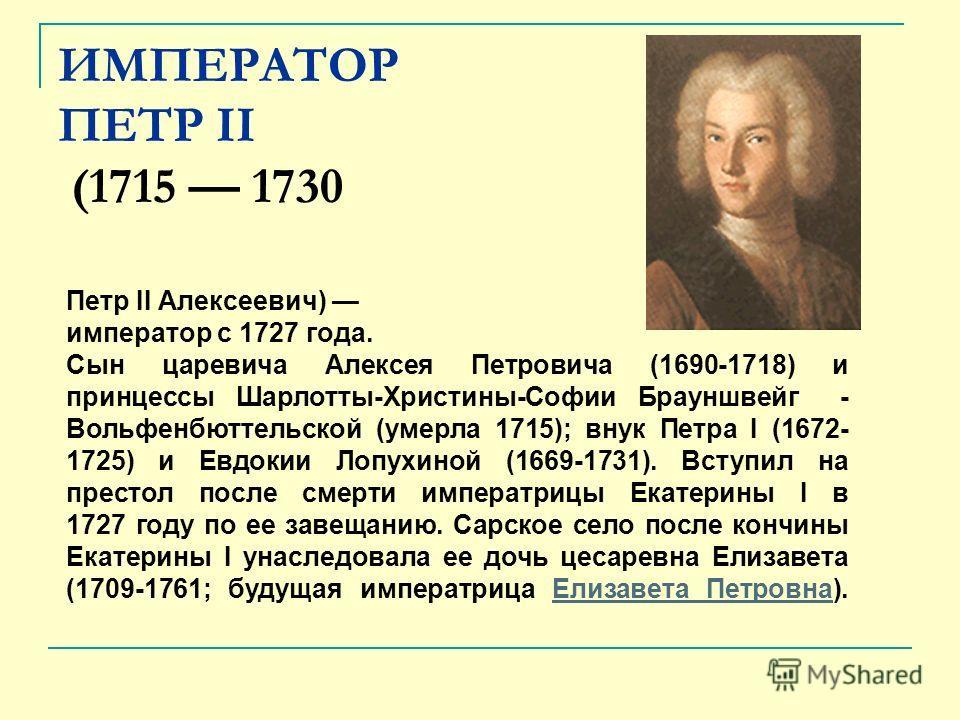 ИМПЕРАТОР ПЕТР II (1715 1730 Петр II Алексеевич) император с 1727 года. Сын царевича Алексея Петровича (1690-1718) и принцессы Шарлотты-Христины-Софии Брауншвейг - Вольфенбюттельской (умерла 1715); внук Петра I (1672- 1725) и Евдокии Лопухиной (1669-