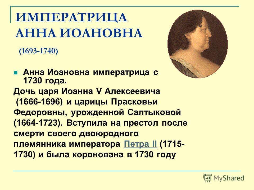 ИМПЕРАТРИЦА АННА ИОАНОВНА (1693-1740) Анна Иоановна императрица с 1730 года. Дочь царя Иоанна V Алексеевича (1666-1696) и царицы Прасковьи Федоровны, урожденной Салтыковой (1664-1723). Вступила на престол после смерти своего двоюродного племянника им