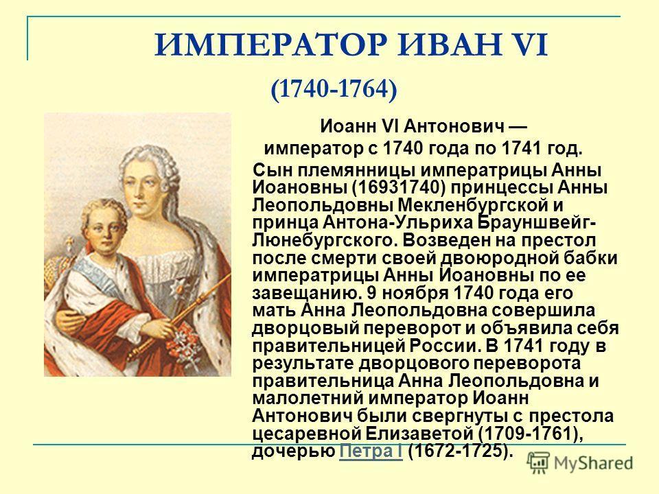 ИМПЕРАТОР ИВАН VI (1740-1764) Иоанн VI Антонович император с 1740 года по 1741 год. Сын племянницы императрицы Анны Иоановны (16931740) принцессы Анны Леопольдовны Мекленбургской и принца Антона-Ульриха Брауншвейг- Люнебургского. Возведен на престол