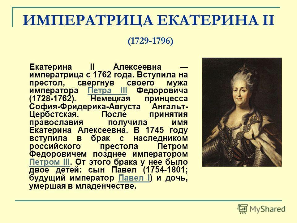 ИМПЕРАТРИЦА ЕКАТЕРИНА II (1729-1796) Екатерина II Алексеевна императрица с 1762 года. Вступила на престол, свергнув своего мужа императора Петра III Федоровича (1728-1762). Немецкая принцесса София-Фридерика-Августа Ангальт- Цербстская. После приняти