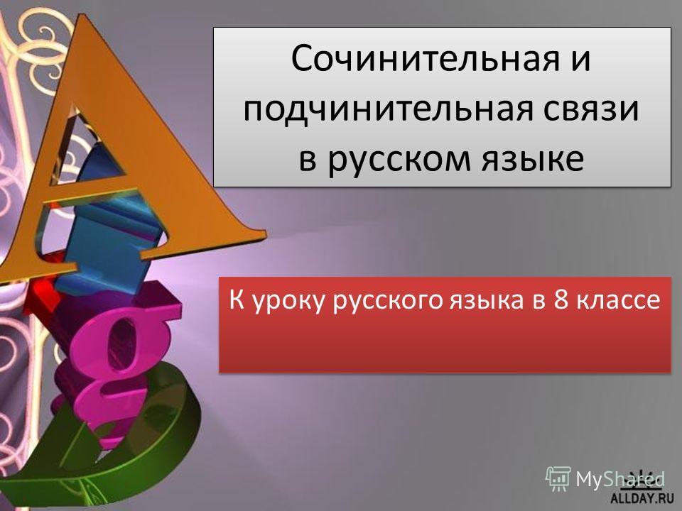 Сочинительная и подчинительная связи в русском языке К уроку русского языка в 8 классе