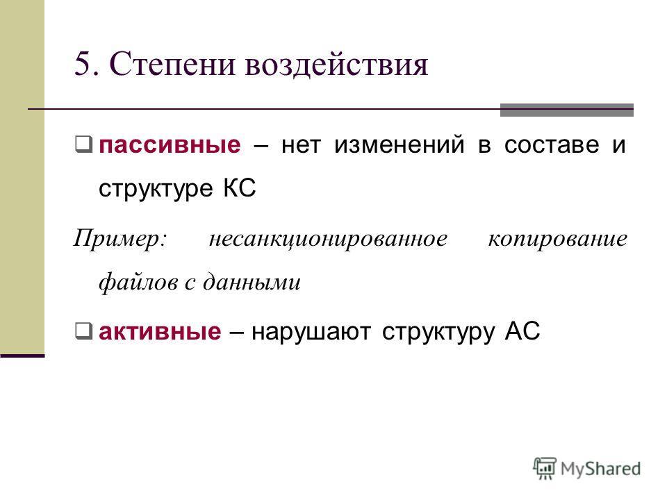 5. Степени воздействия пассивные – нет изменений в составе и структуре КС Пример: несанкционированное копирование файлов с данными активные – нарушают структуру АС