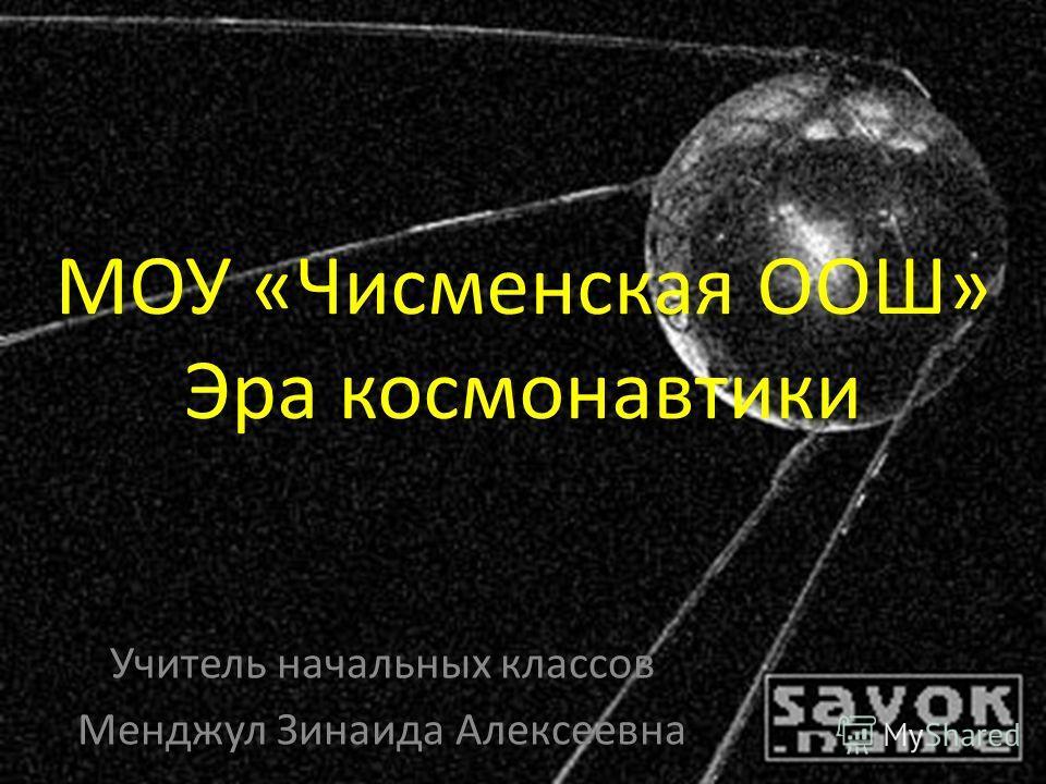 МОУ «Чисменская ООШ» Эра космонавтики Учитель начальных классов Менджул Зинаида Алексеевна