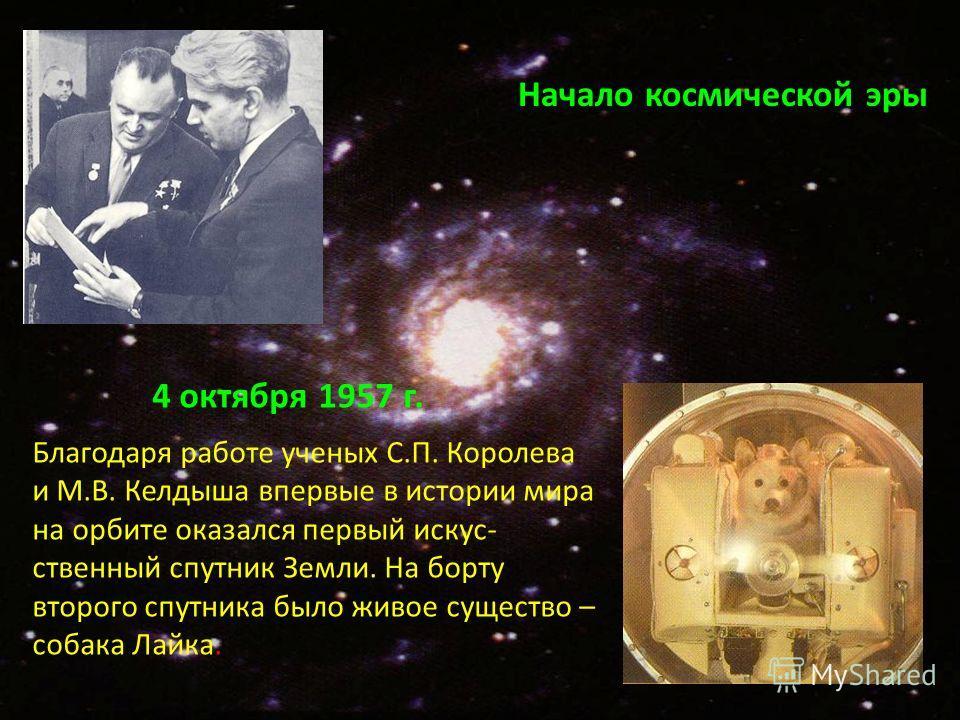 Начало космической эры Благодаря работе ученых С.П. Королева и М.В. Келдыша впервые в истории мира на орбите оказался первый искус- ственный спутник Земли. На борту второго спутника было живое существо – собака Лайка. 4 октября 1957 г.