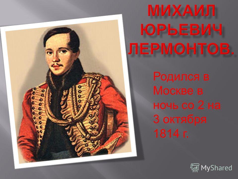 Родился в Москве в ночь со 2 на 3 октября 1814 г.