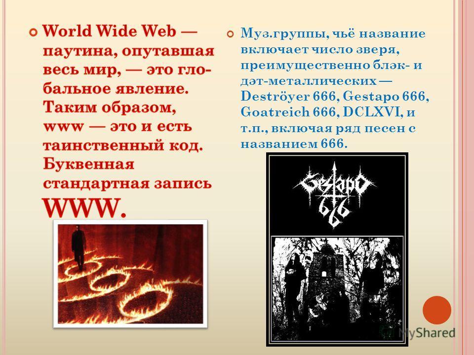 Муз.группы, чьё название включает число зверя, преимущественно блэк- и дэт-металлических Deströyer 666, Gestapo 666, Goatreich 666, DCLXVI, и т.п., включая ряд песен с названием 666.