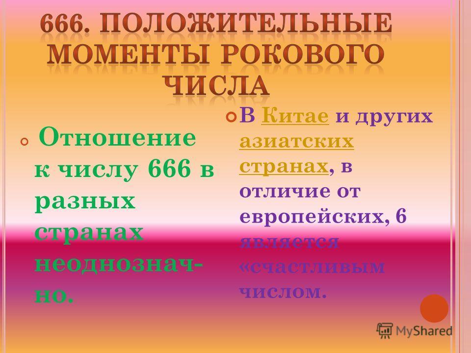 Отношение к числу 666 в разных странах неоднознач- но. В Китае и других азиатских странах, в отличие от европейских, 6 является «счастливым числом.Китае азиатских странах