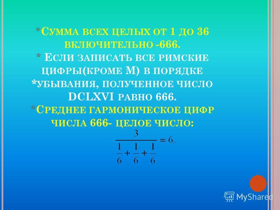 * С УММА ВСЕХ ЦЕЛЫХ ОТ 1 ДО 36 ВКЛЮЧИТЕЛЬНО -666. * Е СЛИ ЗАПИСАТЬ ВСЕ РИМСКИЕ ЦИФРЫ ( КРОМЕ М) В ПОРЯДКЕ * УБЫВАНИЯ, ПОЛУЧЕННОЕ ЧИСЛО DCLXVI РАВНО 666. * С РЕДНЕЕ ГАРМОНИЧЕСКОЕ ЦИФР ЧИСЛА 666- ЦЕЛОЕ ЧИСЛО :