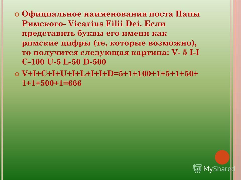 Официальное наименования поста Папы Римского- Vicarius Filii Dei. Если представить буквы его имени как римские цифры (те, которые возможно), то получится следующая картина: V- 5 I-I C-100 U-5 L-50 D-500 V+I+C+I+U+I+L+I+I+D=5+1+100+1+5+1+50+ 1+1+500+1