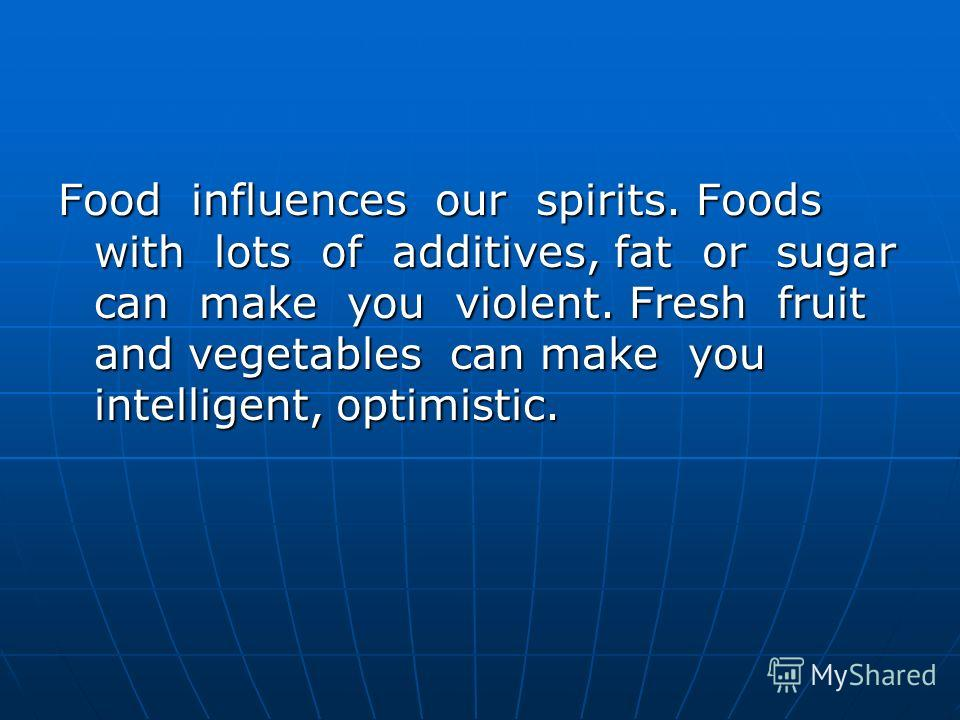 Food influences our spirits. Foods with lots of additives, fat or sugar can make you violent. Fresh fruit and vegetables can make you intelligent, optimistic.
