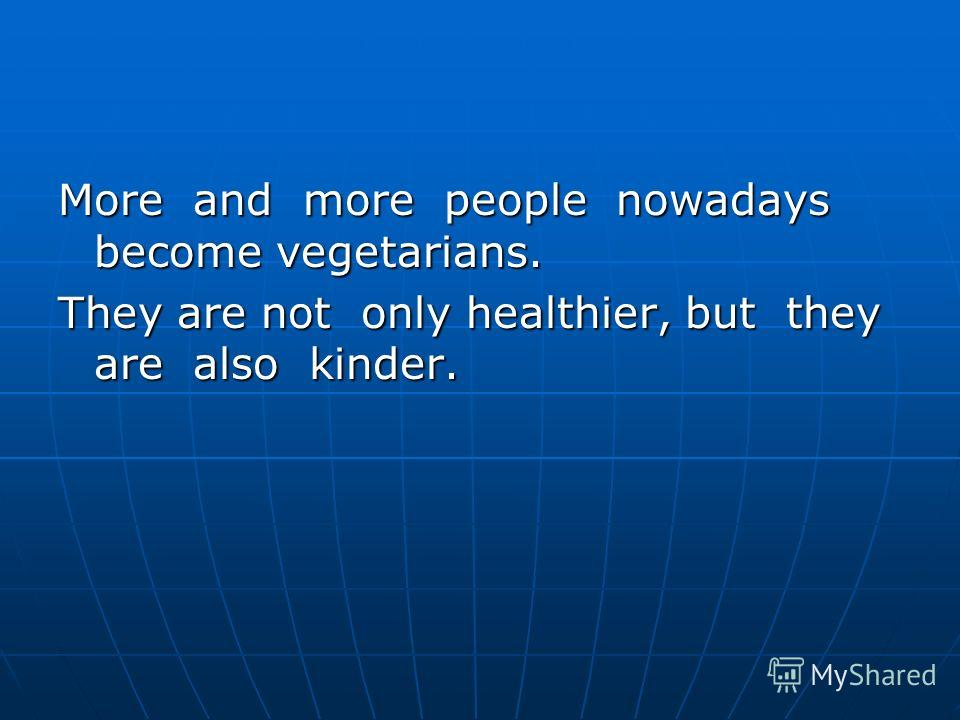 More and more people nowadays become vegetarians. They are not only healthier, but they are also kinder.