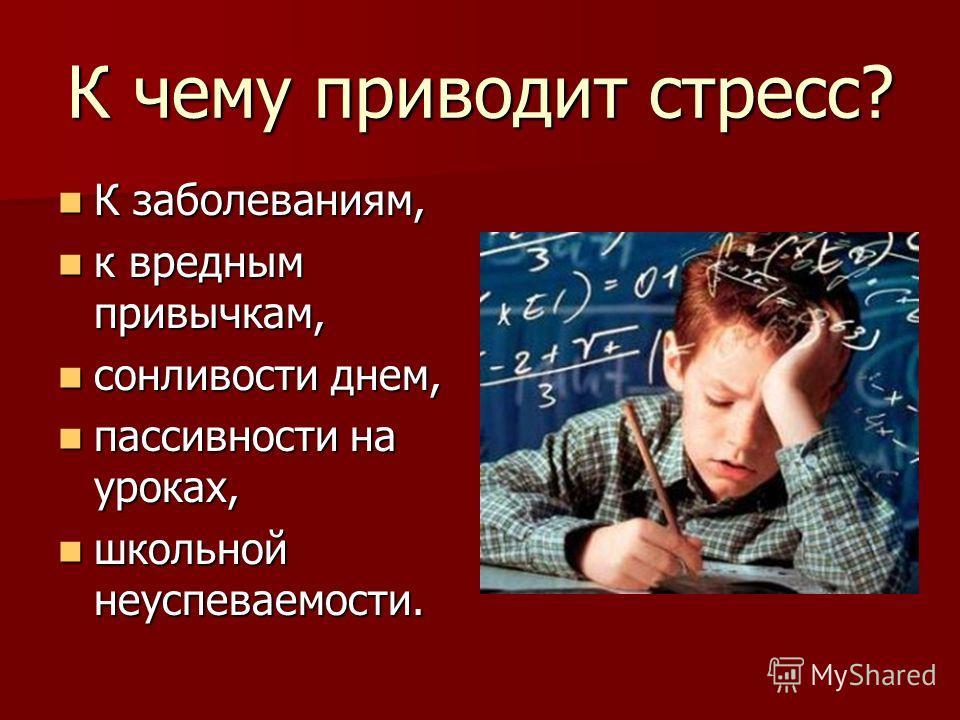 К чему приводит стресс? К заболеваниям, К заболеваниям, к вредным привычкам, к вредным привычкам, сонливости днем, сонливости днем, пассивности на уроках, пассивности на уроках, школьной неуспеваемости. школьной неуспеваемости.