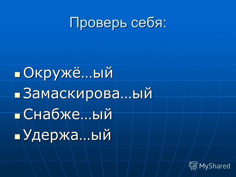 Проверь себя: Окружё…ый Окружё…ый Замаскирова…ый Замаскирова…ый Снабже…ый Снабже…ый Удержа…ый Удержа…ый