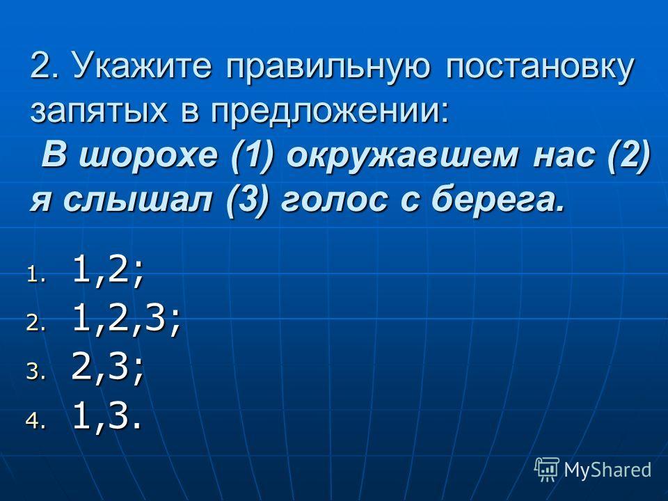 2. Укажите правильную постановку запятых в предложении: В шорохе (1) окружавшем нас (2) я слышал (3) голос с берега. 1. 1,2; 2. 1,2,3; 3. 2,3; 4. 1,3.