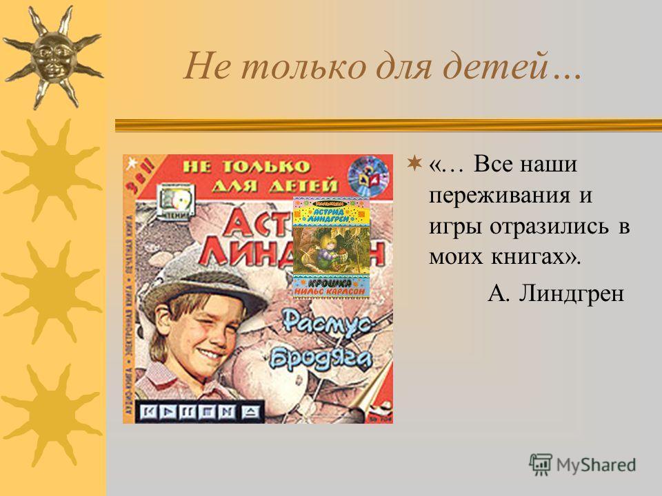 Не только для детей… «… Все наши переживания и игры отразились в моих книгах». А. Линдгрен