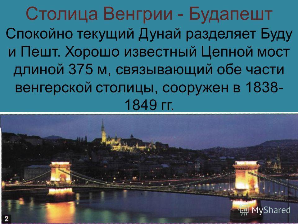 Столица Венгрии - Будапешт Спокойно текущий Дунай разделяет Буду и Пешт. Хорошо известный Цепной мост длиной 375 м, связывающий обе части венгерской столицы, сооружен в 1838- 1849 гг.