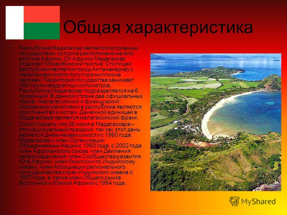 Общая характеристика Республика Мадагаскар является островным государством, которое расположено на юго- востоке Африки. От Африки Мадагаскар отделяет Мозамбикский пролив. Столицей республики является город Антананариву с населением около полутора мил
