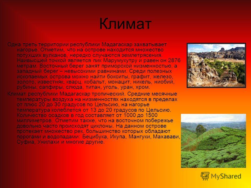 Климат Одна треть территории республики Мадагаскар захватывает нагорье. Отметим, что на острове находится множество потухших вулканов, нередко случаются землетрясения. Наивысшей точкой является пик Марумукутру и равен он 2876 метрам. Восточный берег