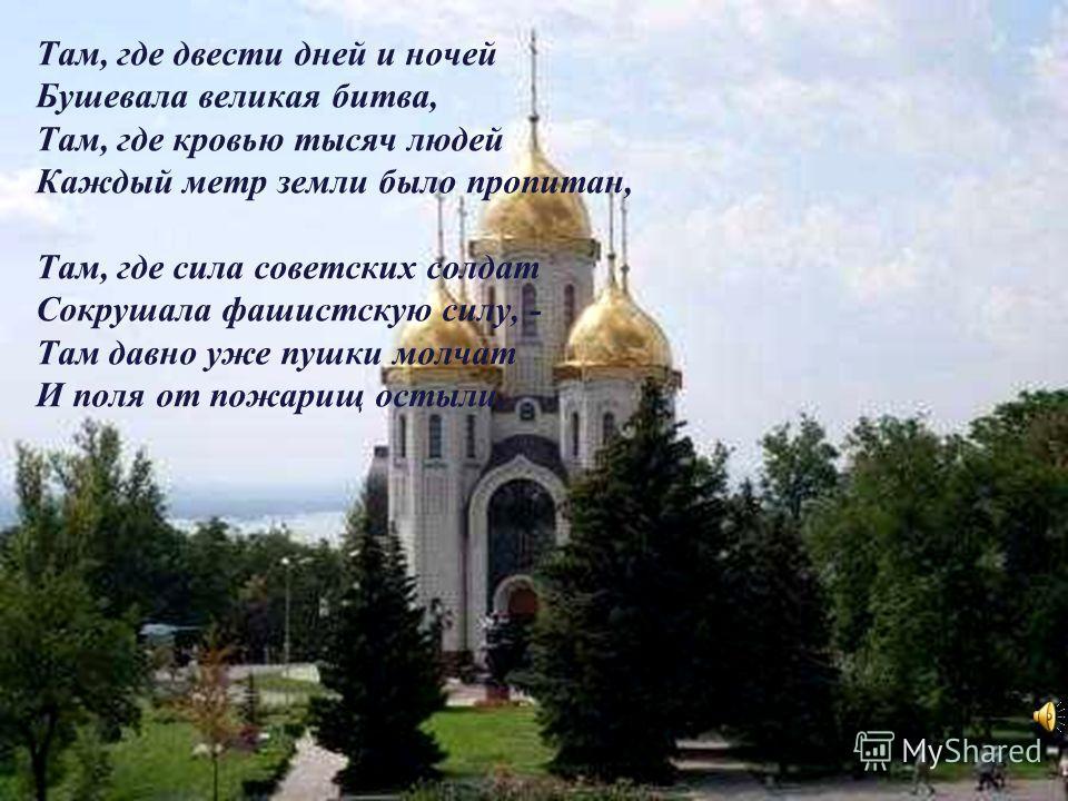 Там сегодня над Волгой – рекой, На священной земле Сталинградской Рвётся к солнцу цветок полевой Из-под каски пробитой солдатской.