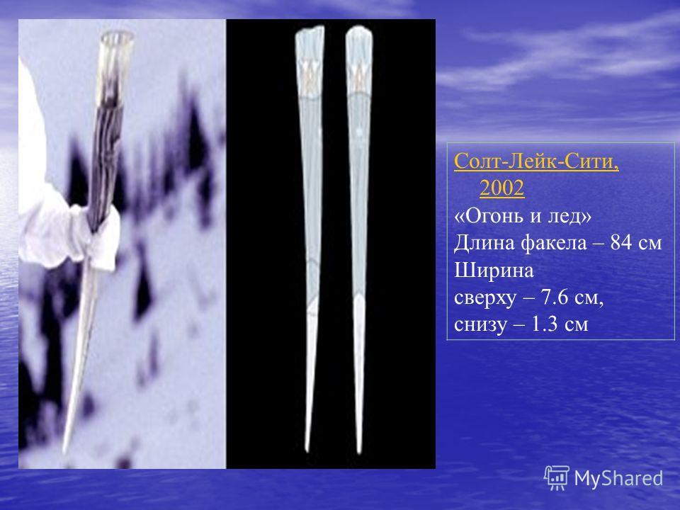 Солт-Лейк-Сити, 2002 «Огонь и лед» Длина факела – 84 см Ширина сверху – 7.6 см, снизу – 1.3 см