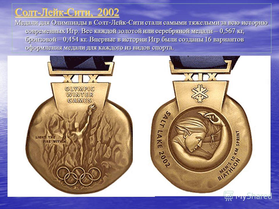 Солт-Лейк-Сити, 2002 Солт-Лейк-Сити, 2002 Медали для Олимпиады в Солт-Лейк-Сити стали самыми тяжелыми за всю историю современных Игр. Вес каждой золотой или серебряной медали – 0,567 кг, бронзовой – 0,454 кг. Впервые в истории Игр были созданы 16 вар