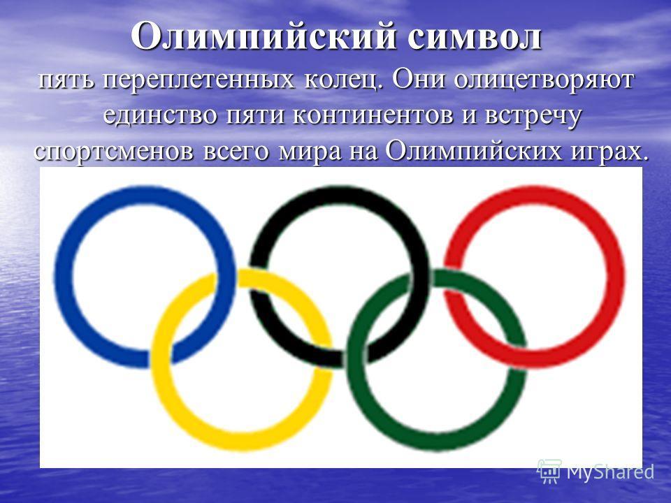 Олимпийский символ пять переплетенных колец. Они олицетворяют единство пяти континентов и встречу спортсменов всего мира на Олимпийских играх. пять пе