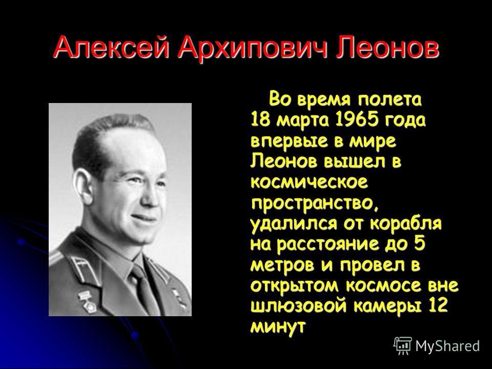 Алексей Архипович Леонов Во время полета 18 марта 1965 года впервые в мире Леонов вышел в космическое пространство, удалился от корабля на расстояние до 5 метров и провел в открытом космосе вне шлюзовой камеры 12 минут Во время полета 18 марта 1965 г
