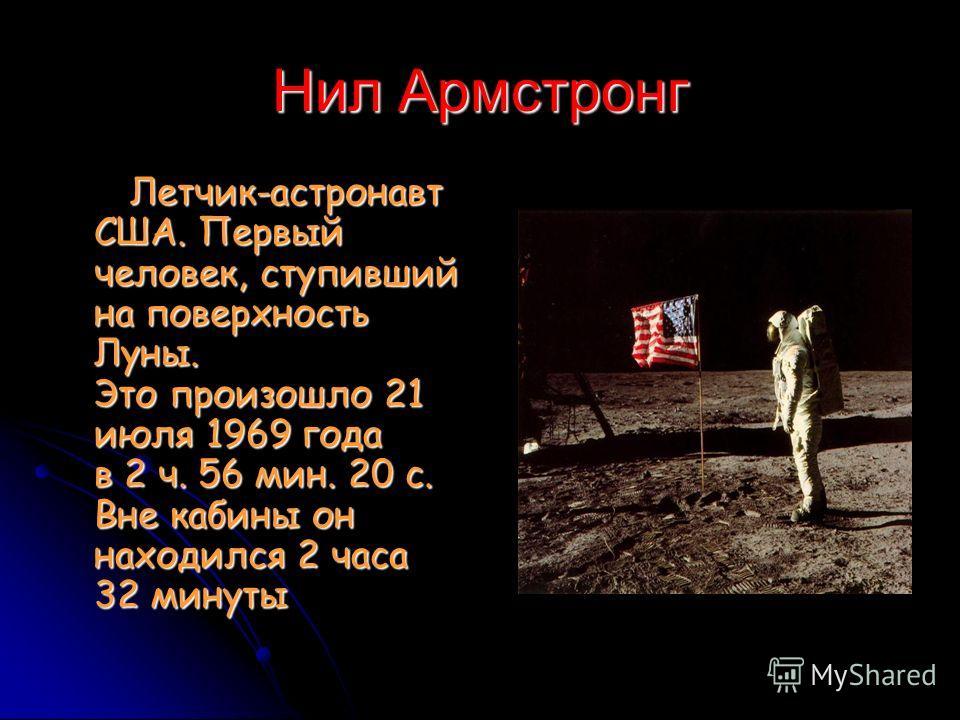 Нил Армстронг Летчик-астронавт США. Первый человек, ступивший на поверхность Луны. Это произошло 21 июля 1969 года в 2 ч. 56 мин. 20 с. Вне кабины он находился 2 часа 32 минуты Летчик-астронавт США. Первый человек, ступивший на поверхность Луны. Это