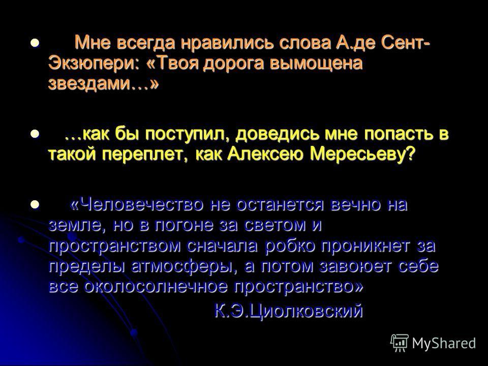 М Мне всегда нравились слова А.де Сент- Экзюпери: «Твоя дорога вымощена звездами…» … …как бы поступил, доведись мне попасть в такой переплет, как Алексею Мересьеву? « «Человечество не останется вечно на земле, но в погоне за светом и пространством сн