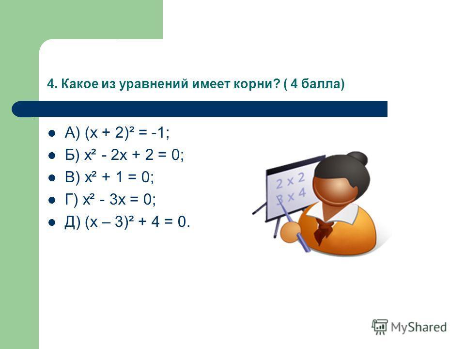 4. Какое из уравнений имеет корни? ( 4 балла) А) (х + 2)² = -1; Б) х² - 2х + 2 = 0; В) х² + 1 = 0; Г) х² - 3х = 0; Д) (х – 3)² + 4 = 0.