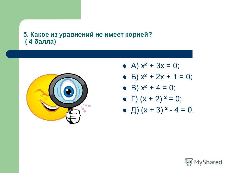 5. Какое из уравнений не имеет корней? ( 4 балла) А) х² + 3х = 0; Б) х² + 2х + 1 = 0; В) х² + 4 = 0; Г) (х + 2) ² = 0; Д) (х + 3) ² - 4 = 0.