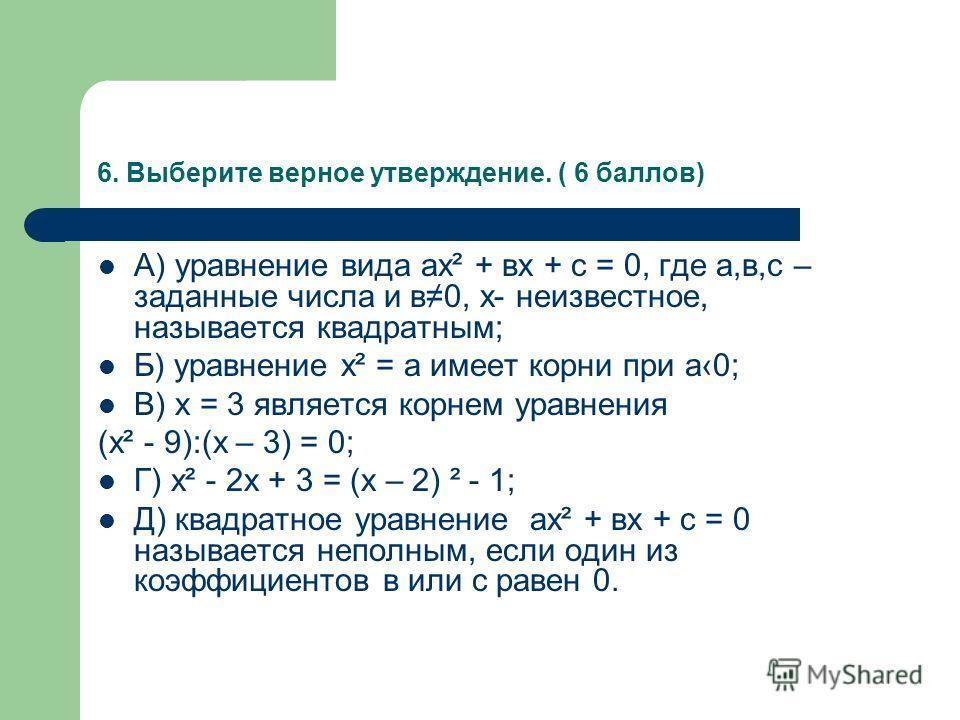 6. Выберите верное утверждение. ( 6 баллов) А) уравнение вида ах² + вх + с = 0, где а,в,с – заданные числа и в0, х- неизвестное, называется квадратным; Б) уравнение х² = а имеет корни при а0; В) х = 3 является корнем уравнения (х² - 9):(х – 3) = 0; Г