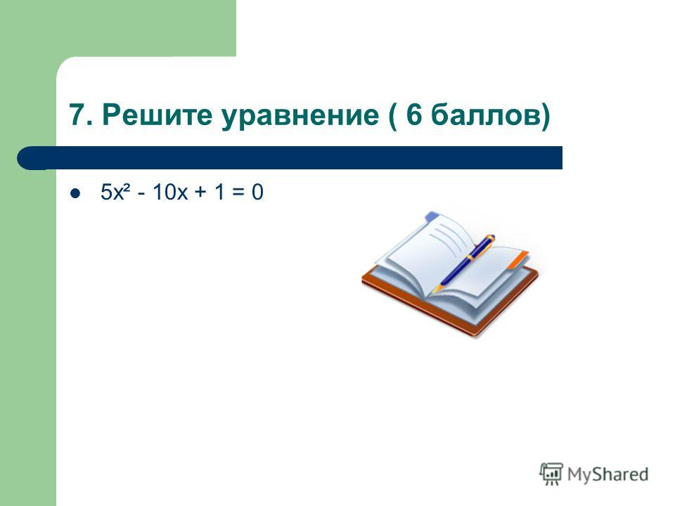 7. Решите уравнение ( 6 баллов) 5х² - 10х + 1 = 0