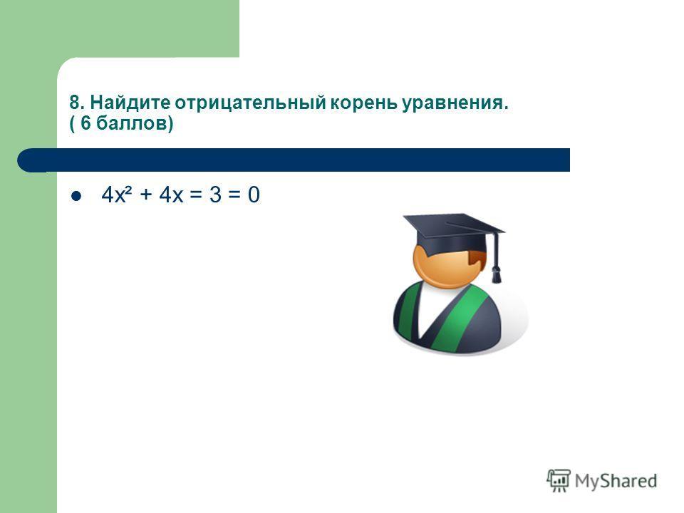 8. Найдите отрицательный корень уравнения. ( 6 баллов) 4х² + 4х = 3 = 0