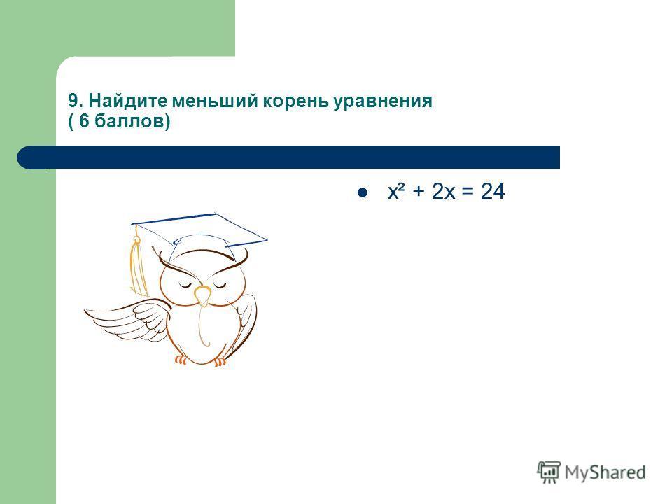 9. Найдите меньший корень уравнения ( 6 баллов) х² + 2х = 24