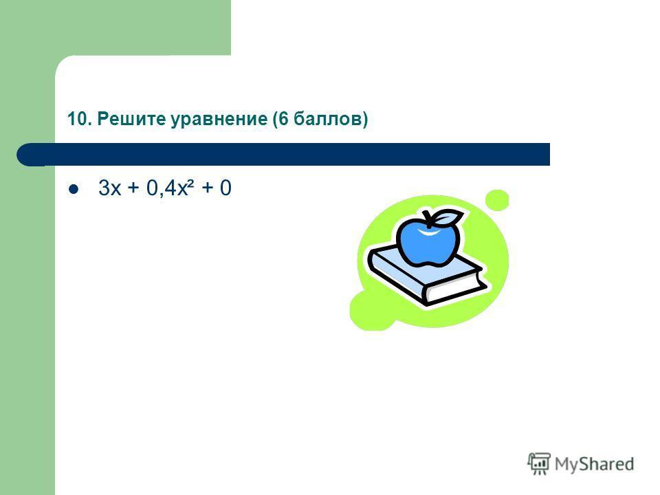 10. Решите уравнение (6 баллов) 3х + 0,4х² + 0