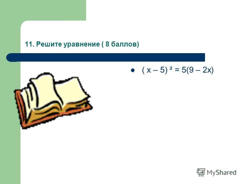 11. Решите уравнение ( 8 баллов) ( х – 5) ² = 5(9 – 2х)