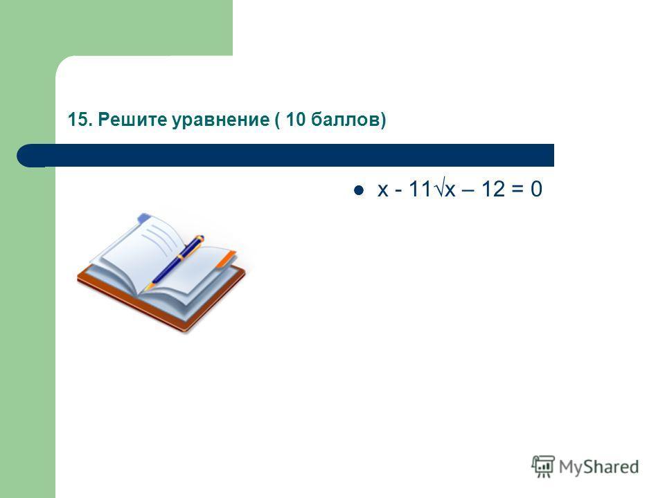 15. Решите уравнение ( 10 баллов) х - 11х – 12 = 0